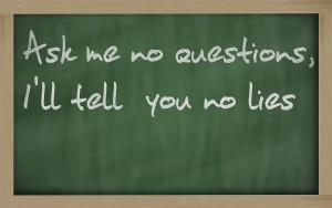 """""""Ask Me No Questions, I'll Tell You No Lies"""" written on a blackboard"""